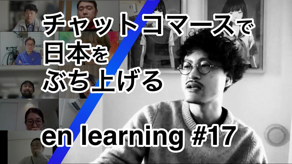 チャットコマースで日本をぶち上げる en learning #17